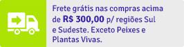 Frete grátis nas compras acima de R$ 200,00 p/ regiões Sul e Sudeste. Exceto Peixes e Plantas Vivas.